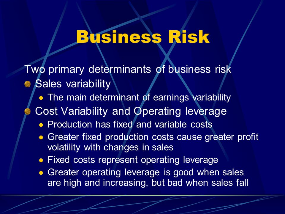 Business Risk Two primary determinants of business risk Sales variability The main determinant of earnings variability Cost Variability and Operating leverage Production has fixed and variable costs Greater fixed production costs cause greater profit volatility with changes in sales Fixed costs represent operating leverage Greater operating leverage is good when sales are high and increasing, but bad when sales fall