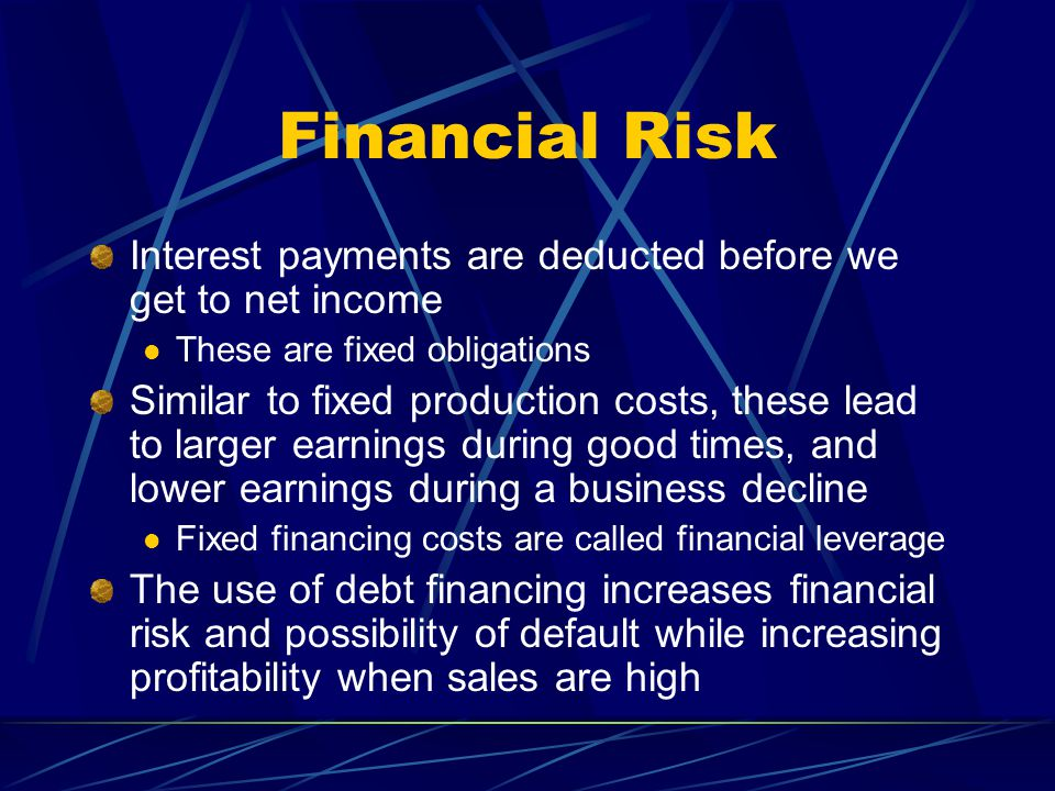 Financial Risk Interest payments are deducted before we get to net income These are fixed obligations Similar to fixed production costs, these lead to larger earnings during good times, and lower earnings during a business decline Fixed financing costs are called financial leverage The use of debt financing increases financial risk and possibility of default while increasing profitability when sales are high