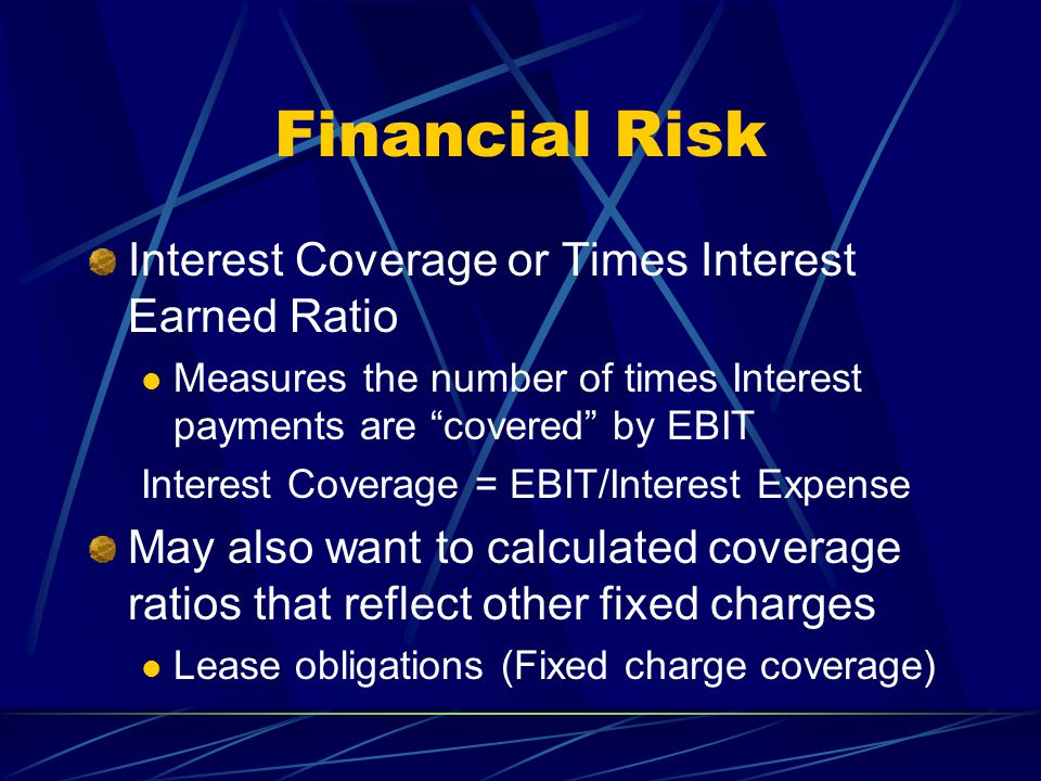 """Financial Risk Interest Coverage or Times Interest Earned Ratio Measures the number of times Interest payments are """"covered"""" by EBIT Interest Coverage"""