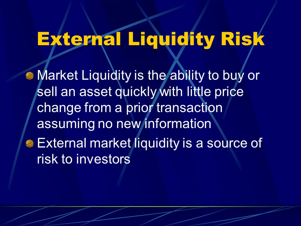 External Liquidity Risk Market Liquidity is the ability to buy or sell an asset quickly with little price change from a prior transaction assuming no new information External market liquidity is a source of risk to investors