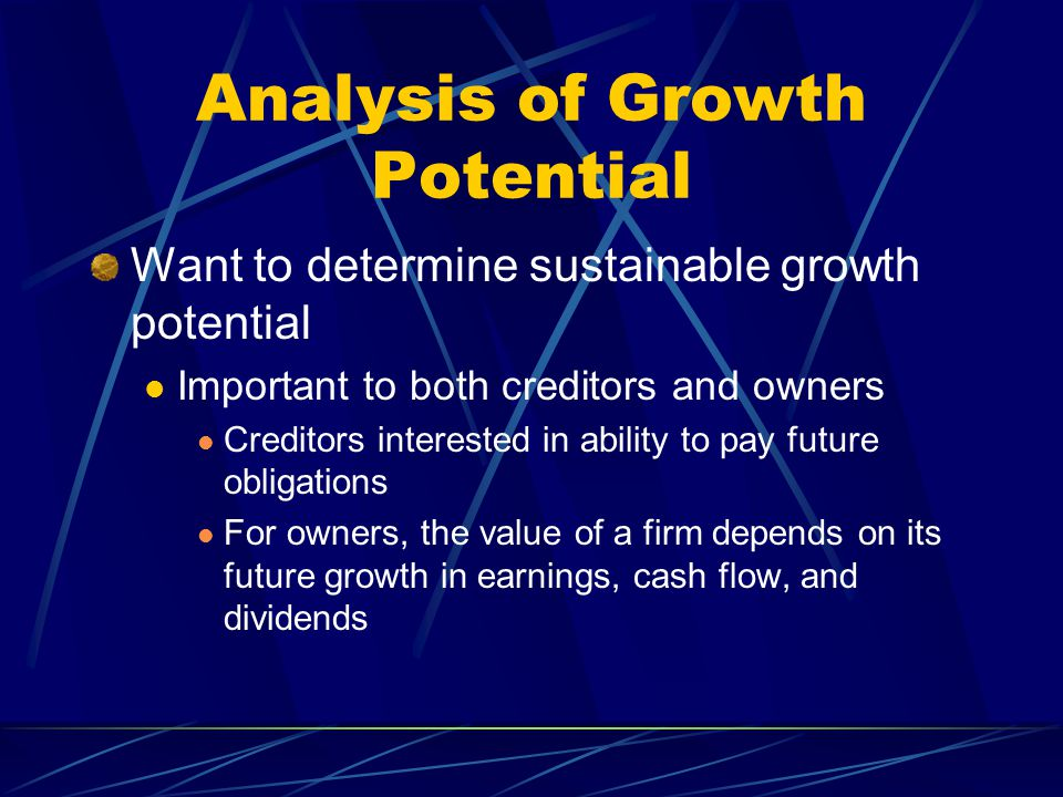 Analysis of Growth Potential Want to determine sustainable growth potential Important to both creditors and owners Creditors interested in ability to