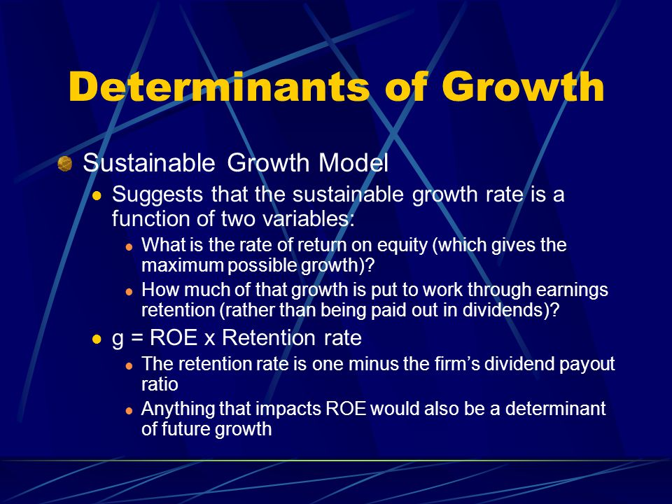 Determinants of Growth Sustainable Growth Model Suggests that the sustainable growth rate is a function of two variables: What is the rate of return o