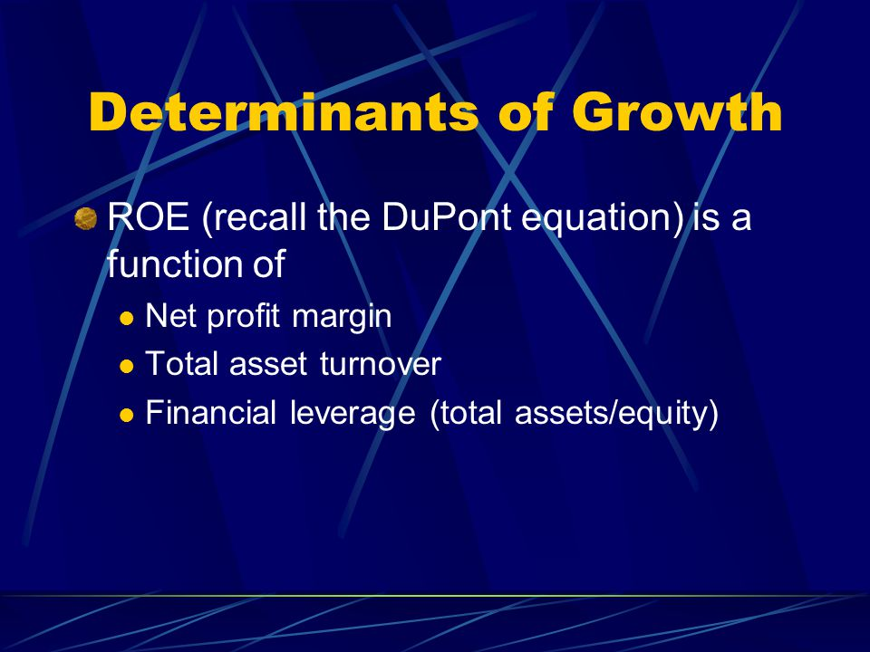 Determinants of Growth ROE (recall the DuPont equation) is a function of Net profit margin Total asset turnover Financial leverage (total assets/equity)