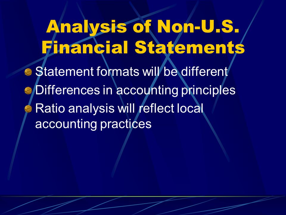 Analysis of Non-U.S. Financial Statements Statement formats will be different Differences in accounting principles Ratio analysis will reflect local a