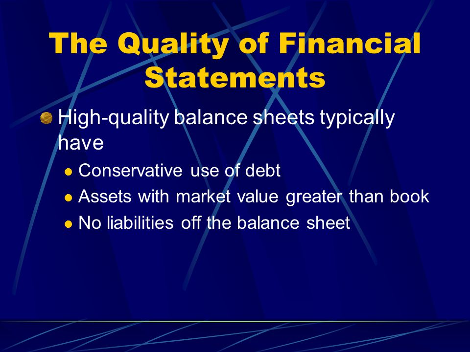 The Quality of Financial Statements High-quality balance sheets typically have Conservative use of debt Assets with market value greater than book No liabilities off the balance sheet