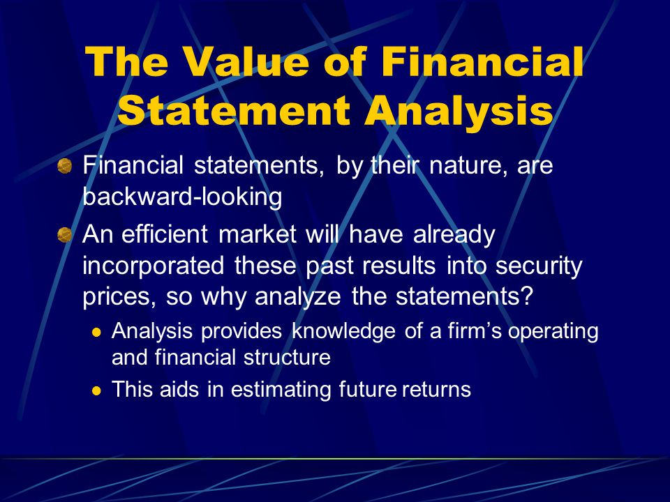 The Value of Financial Statement Analysis Financial statements, by their nature, are backward-looking An efficient market will have already incorporated these past results into security prices, so why analyze the statements.
