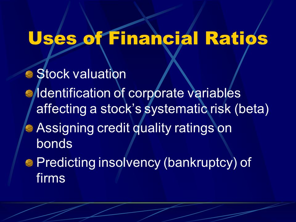 Uses of Financial Ratios Stock valuation Identification of corporate variables affecting a stock's systematic risk (beta) Assigning credit quality ratings on bonds Predicting insolvency (bankruptcy) of firms