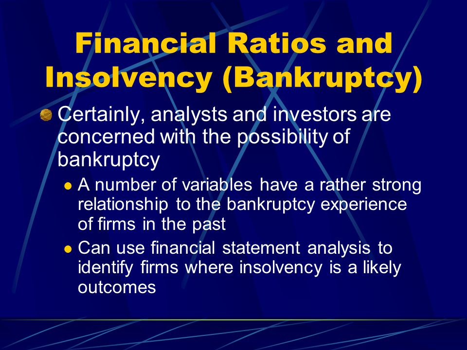 Financial Ratios and Insolvency (Bankruptcy) Certainly, analysts and investors are concerned with the possibility of bankruptcy A number of variables have a rather strong relationship to the bankruptcy experience of firms in the past Can use financial statement analysis to identify firms where insolvency is a likely outcomes