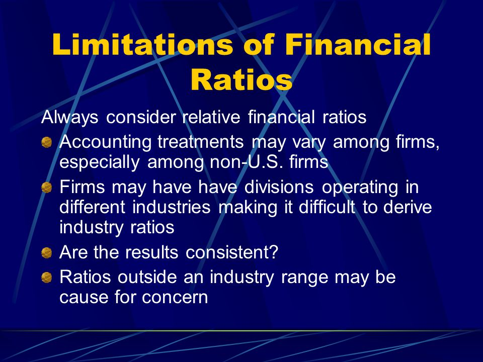 Limitations of Financial Ratios Always consider relative financial ratios Accounting treatments may vary among firms, especially among non-U.S. firms