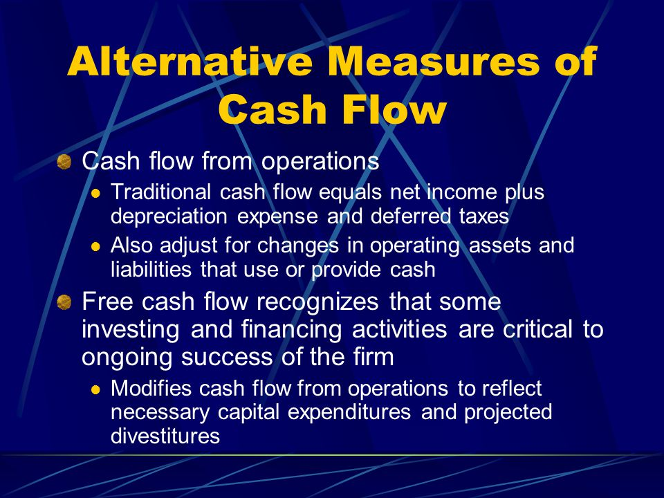 Alternative Measures of Cash Flow Cash flow from operations Traditional cash flow equals net income plus depreciation expense and deferred taxes Also adjust for changes in operating assets and liabilities that use or provide cash Free cash flow recognizes that some investing and financing activities are critical to ongoing success of the firm Modifies cash flow from operations to reflect necessary capital expenditures and projected divestitures