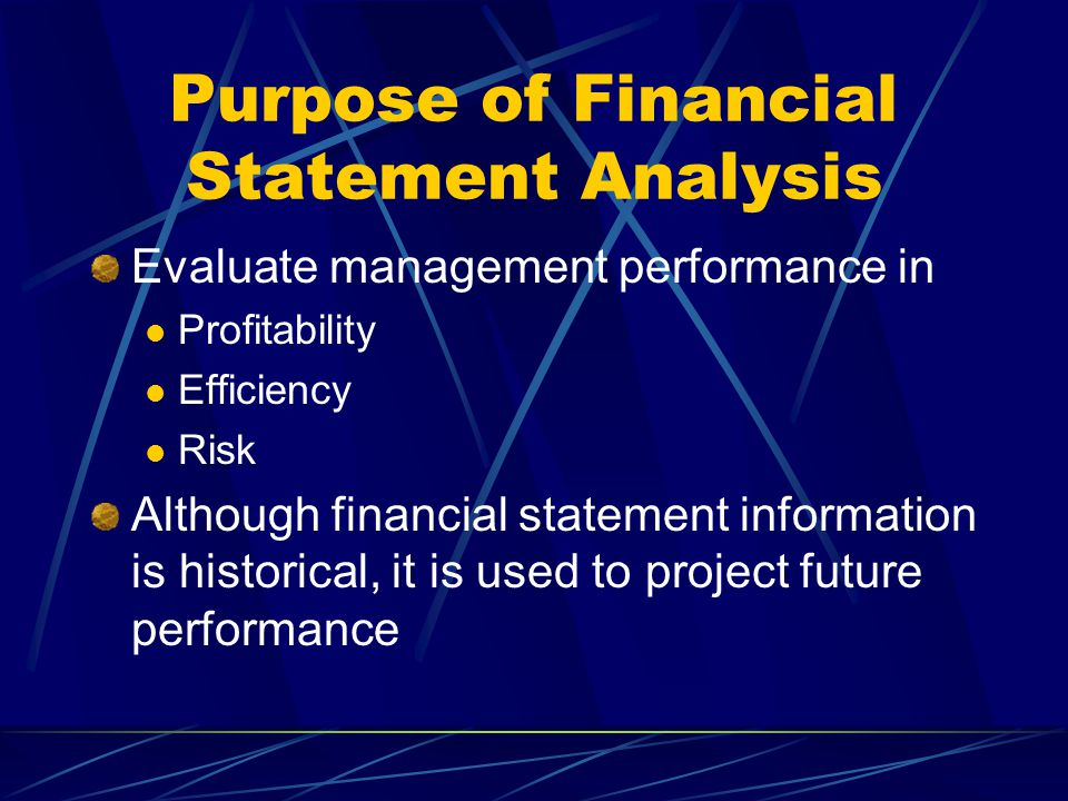 Purpose of Financial Statement Analysis Evaluate management performance in Profitability Efficiency Risk Although financial statement information is h