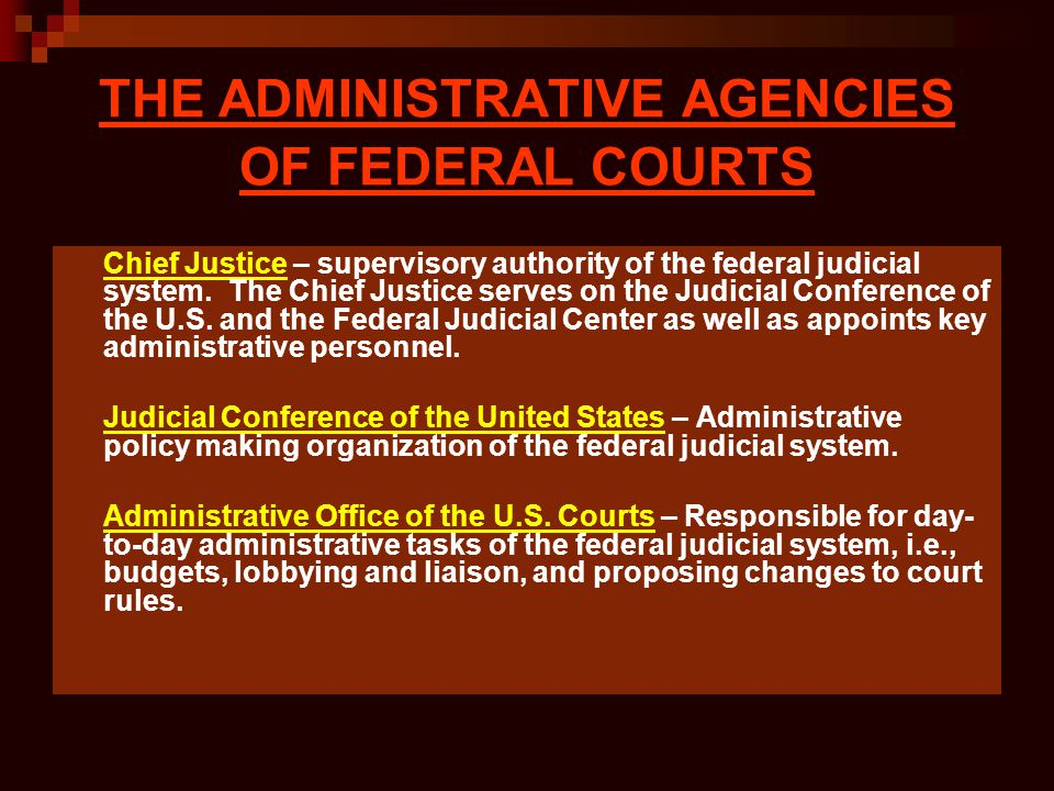 THE ADMINISTRATIVE AGENCIES OF FEDERAL COURTS Chief Justice – supervisory authority of the federal judicial system. The Chief Justice serves on the Ju