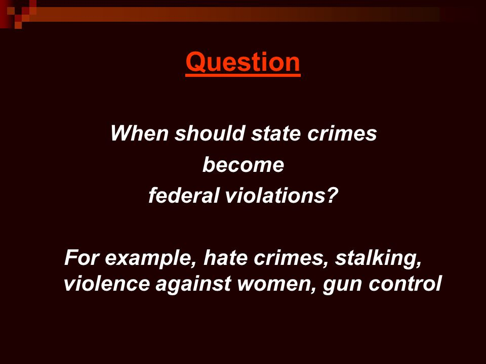 Question When should state crimes become federal violations? For example, hate crimes, stalking, violence against women, gun control