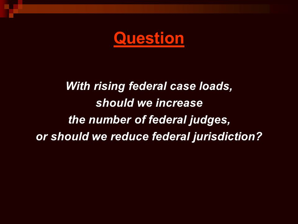 Question With rising federal case loads, should we increase the number of federal judges, or should we reduce federal jurisdiction?