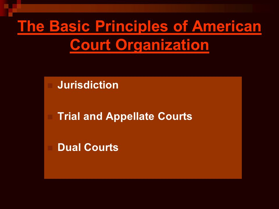 The Basic Principles of American Court Organization Jurisdiction Trial and Appellate Courts Dual Courts