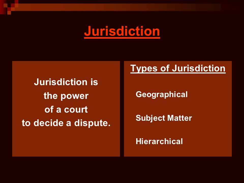 Jurisdiction Jurisdiction is the power of a court to decide a dispute. Types of Jurisdiction Geographical Subject Matter Hierarchical