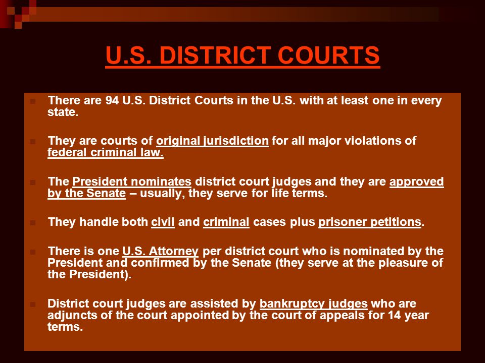 U.S. DISTRICT COURTS There are 94 U.S. District Courts in the U.S. with at least one in every state. They are courts of original jurisdiction for all