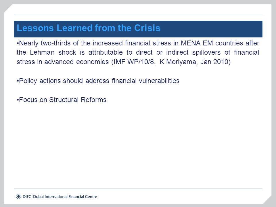 Lessons Learned from the Crisis Nearly two-thirds of the increased financial stress in MENA EM countries after the Lehman shock is attributable to direct or indirect spillovers of financial stress in advanced economies (IMF WP/10/8, K Moriyama, Jan 2010) Policy actions should address financial vulnerabilities Focus on Structural Reforms