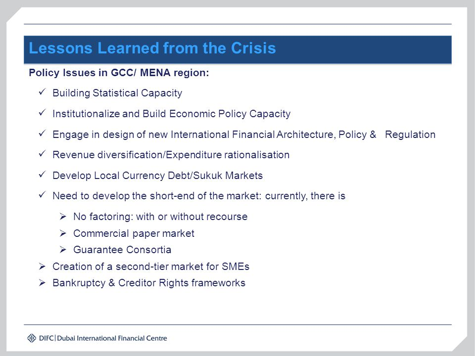 Lessons Learned from the Crisis Policy Issues in GCC/ MENA region: Building Statistical Capacity Institutionalize and Build Economic Policy Capacity Engage in design of new International Financial Architecture, Policy & Regulation Revenue diversification/Expenditure rationalisation Develop Local Currency Debt/Sukuk Markets Need to develop the short-end of the market: currently, there is  No factoring: with or without recourse  Commercial paper market  Guarantee Consortia  Creation of a second-tier market for SMEs  Bankruptcy & Creditor Rights frameworks