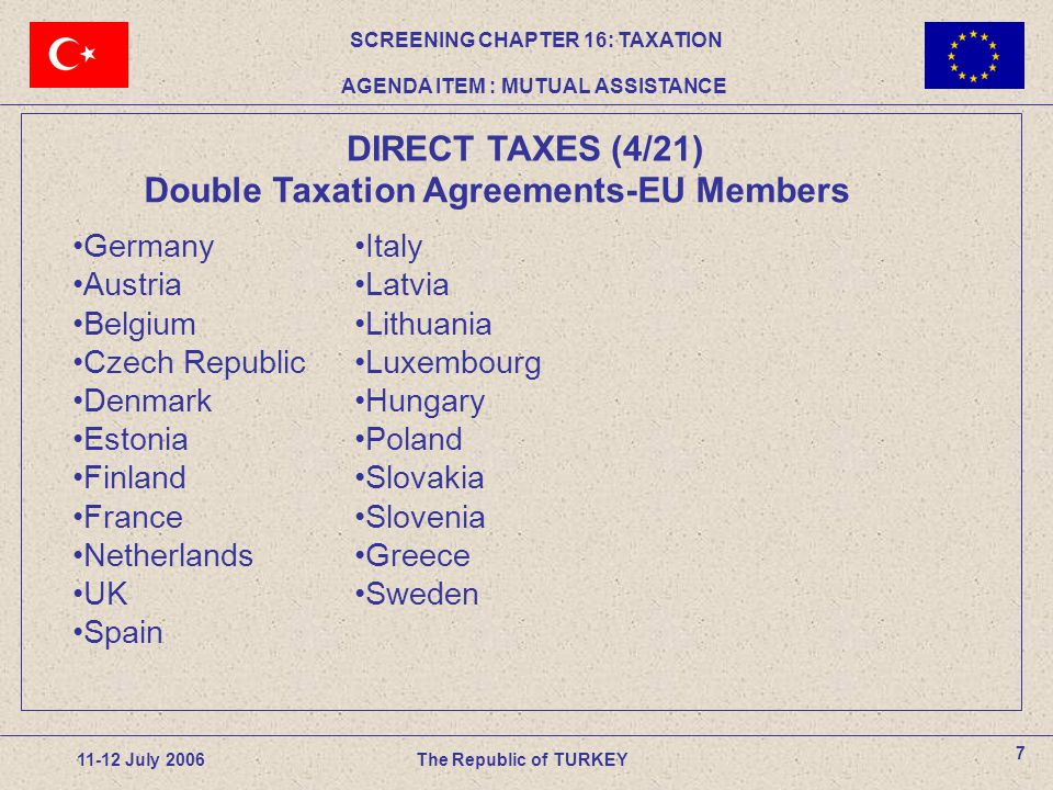 7 11-12 July 2006The Republic of TURKEY DIRECT TAXES (4/21) SCREENING CHAPTER 16: TAXATION AGENDA ITEM : MUTUAL ASSISTANCE Germany Austria Belgium Czech Republic Denmark Estonia Finland France Netherlands UK Spain Double Taxation Agreements-EU Members Italy Latvia Lithuania Luxembourg Hungary Poland Slovakia Slovenia Greece Sweden