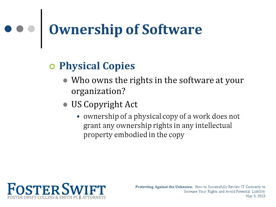 Protecting Against the Unknown: How to Successfully Review IT Contracts to Increase Your Rights and Avoid Potential Liability May 5, 2015 Ownership of Software Physical Copies Who owns the rights in the software at your organization.
