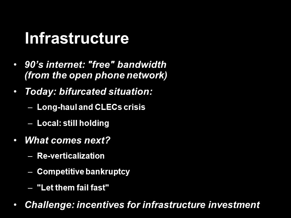 Infrastructure 90's internet: free bandwidth (from the open phone network) Today: bifurcated situation: –Long-haul and CLECs crisis –Local: still holding What comes next.