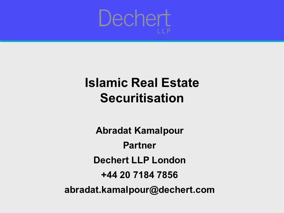 Islamic Real Estate Securitisation Abradat Kamalpour Partner Dechert LLP London +44 20 7184 7856 abradat.kamalpour@dechert.com