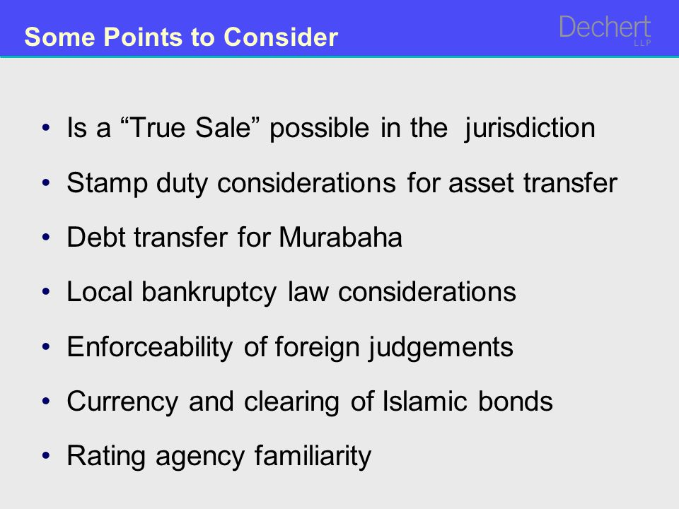 Is a True Sale possible in the jurisdiction Stamp duty considerations for asset transfer Debt transfer for Murabaha Local bankruptcy law considerations Enforceability of foreign judgements Currency and clearing of Islamic bonds Rating agency familiarity Some Points to Consider