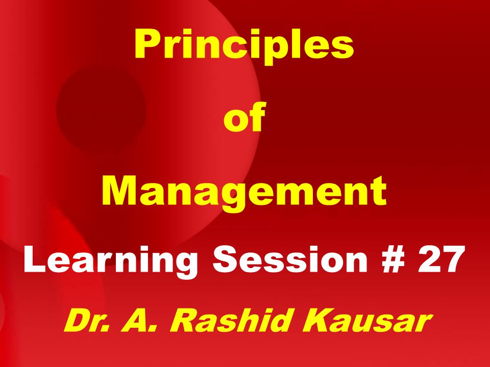 Principles of Management Learning Session # 27 Dr. A. Rashid Kausar
