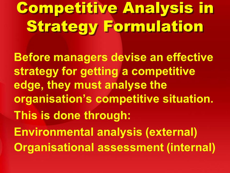 Competitive Analysis in Strategy Formulation Before managers devise an effective strategy for getting a competitive edge, they must analyse the organisation's competitive situation.