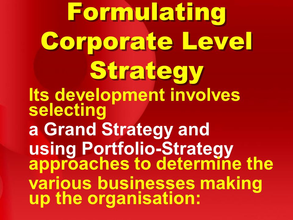 Formulating Corporate Level Strategy Its development involves selecting a Grand Strategy and using Portfolio-Strategy approaches to determine the various businesses making up the organisation: