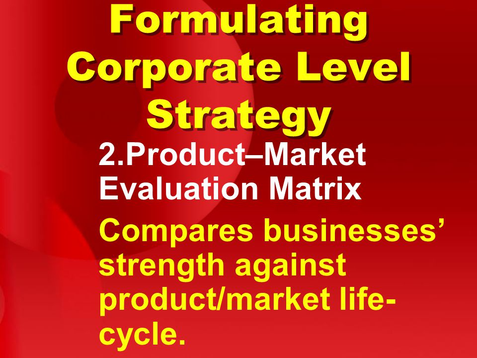 Formulating Corporate Level Strategy 2.Product–Market Evaluation Matrix Compares businesses' strength against product/market life- cycle.