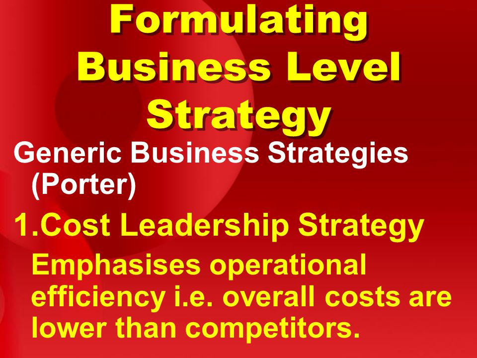Formulating Business Level Strategy Generic Business Strategies (Porter) 1.Cost Leadership Strategy Emphasises operational efficiency i.e.
