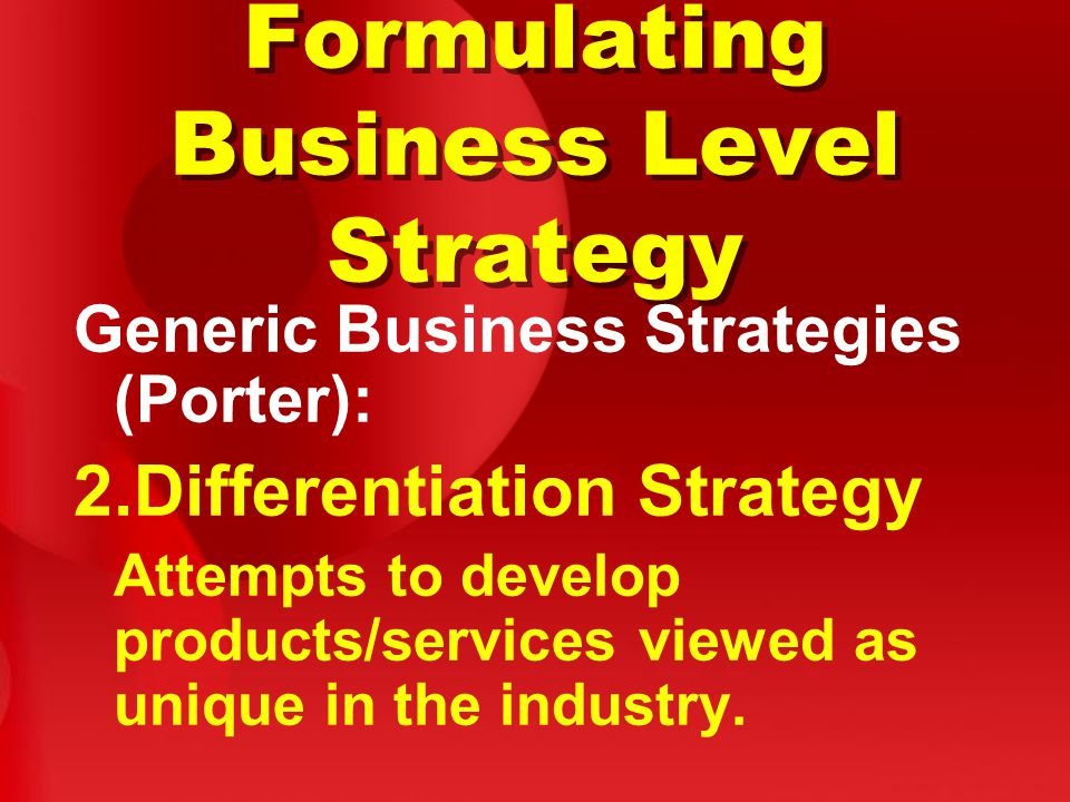 Formulating Business Level Strategy Generic Business Strategies (Porter): 2.Differentiation Strategy Attempts to develop products/services viewed as unique in the industry.