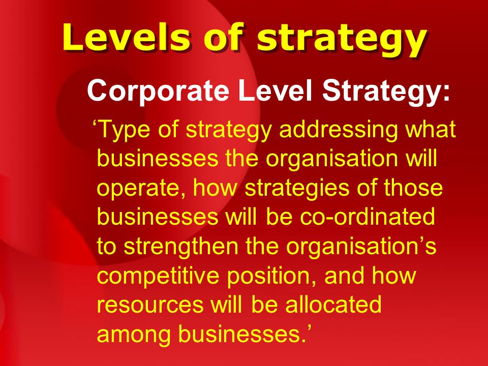 Levels of strategy Corporate Level Strategy: 'Type of strategy addressing what businesses the organisation will operate, how strategies of those businesses will be co-ordinated to strengthen the organisation's competitive position, and how resources will be allocated among businesses.'