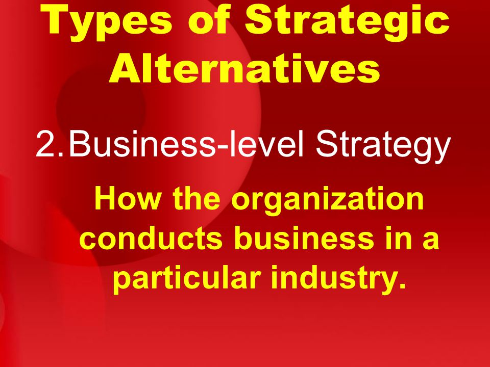 Types of Strategic Alternatives 2.Business-level Strategy How the organization conducts business in a particular industry.