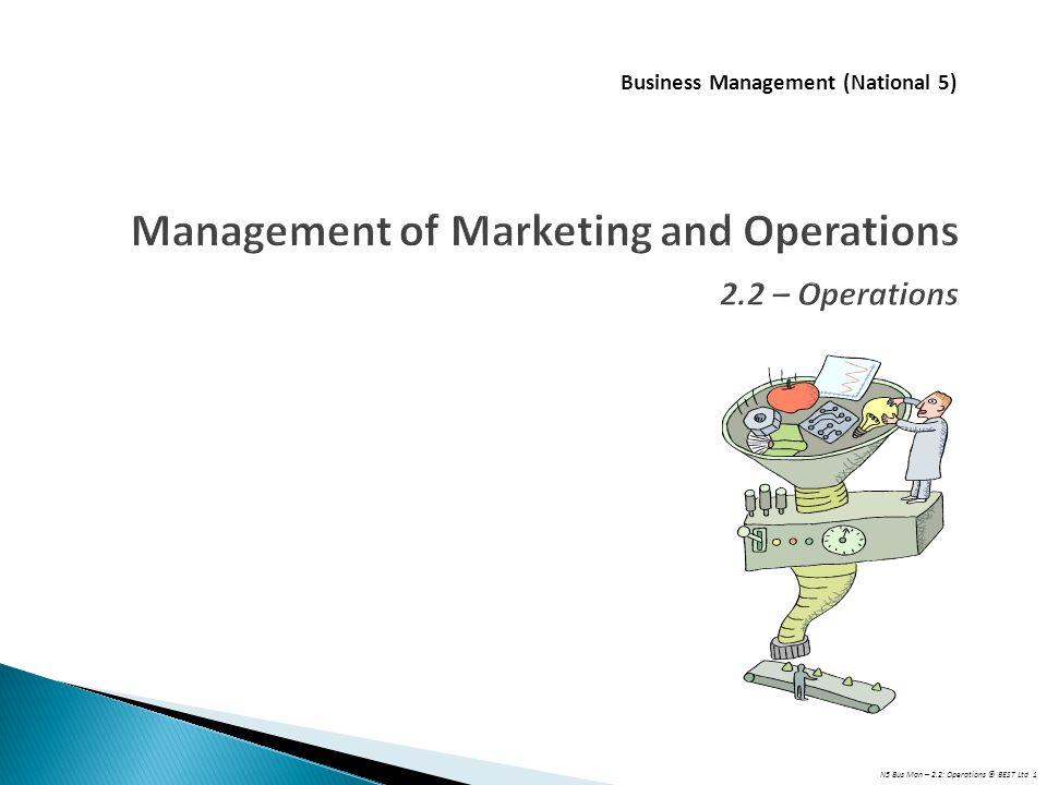 N5 Bus Man – 2.2: Operations © BEST Ltd 1 Management of Marketing and Operations 2.2 – Operations Business Management (National 5)