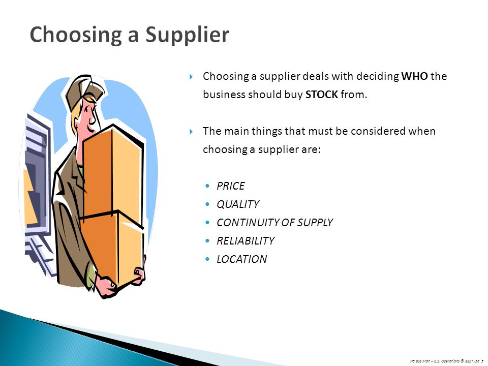 N5 Bus Man – 2.2: Operations © BEST Ltd 5 Choosing a Supplier  Choosing a supplier deals with deciding WHO the business should buy STOCK from.  The