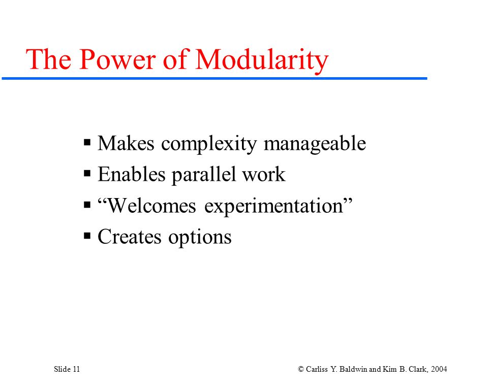 "Slide 11 © Carliss Y. Baldwin and Kim B. Clark, 2004 The Power of Modularity  Makes complexity manageable  Enables parallel work  ""Welcomes experim"