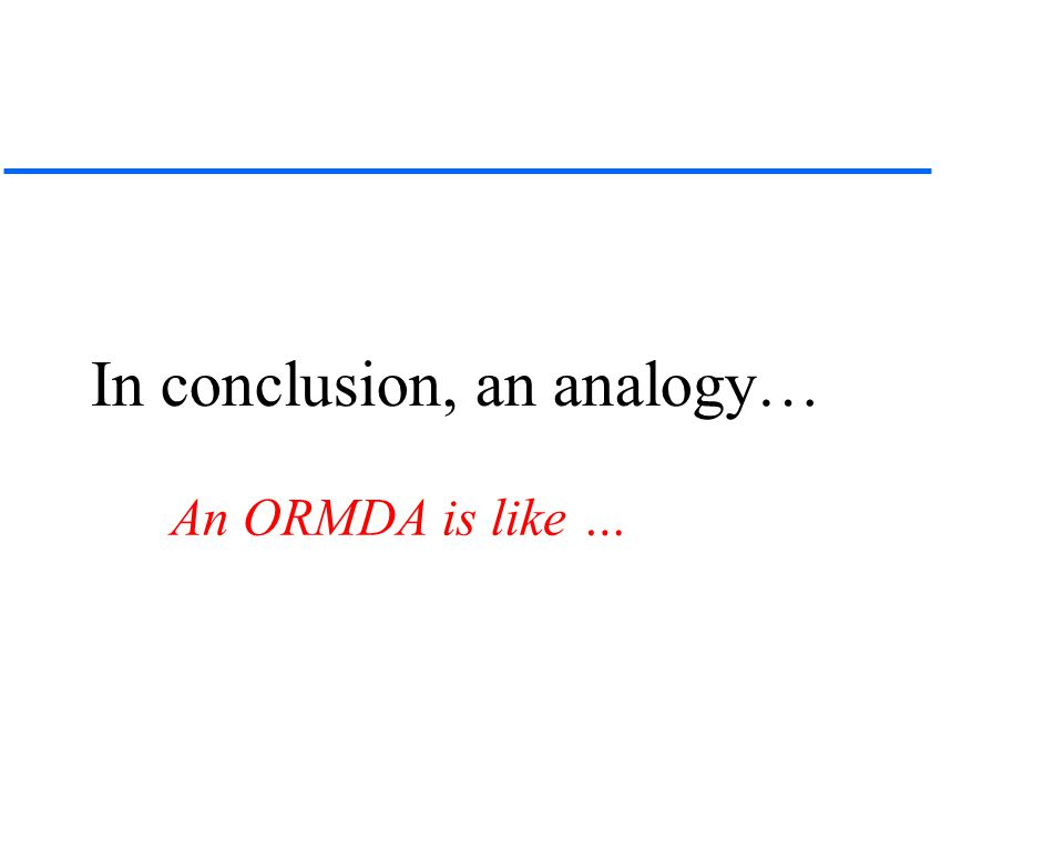In conclusion, an analogy… An ORMDA is like …