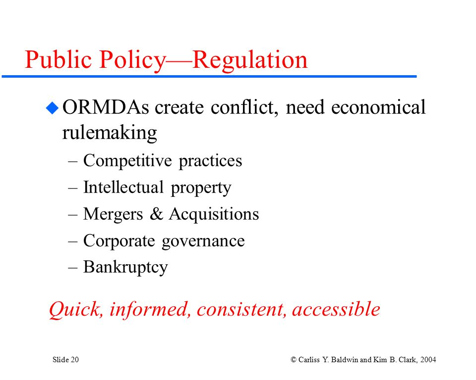 Slide 20 © Carliss Y. Baldwin and Kim B. Clark, 2004 Public Policy—Regulation  ORMDAs create conflict, need economical rulemaking –Competitive practi