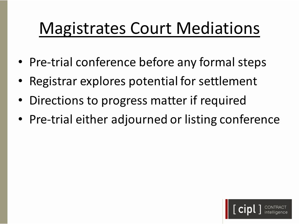 Magistrates Court Mediations Pre-trial conference before any formal steps Registrar explores potential for settlement Directions to progress matter if required Pre-trial either adjourned or listing conference