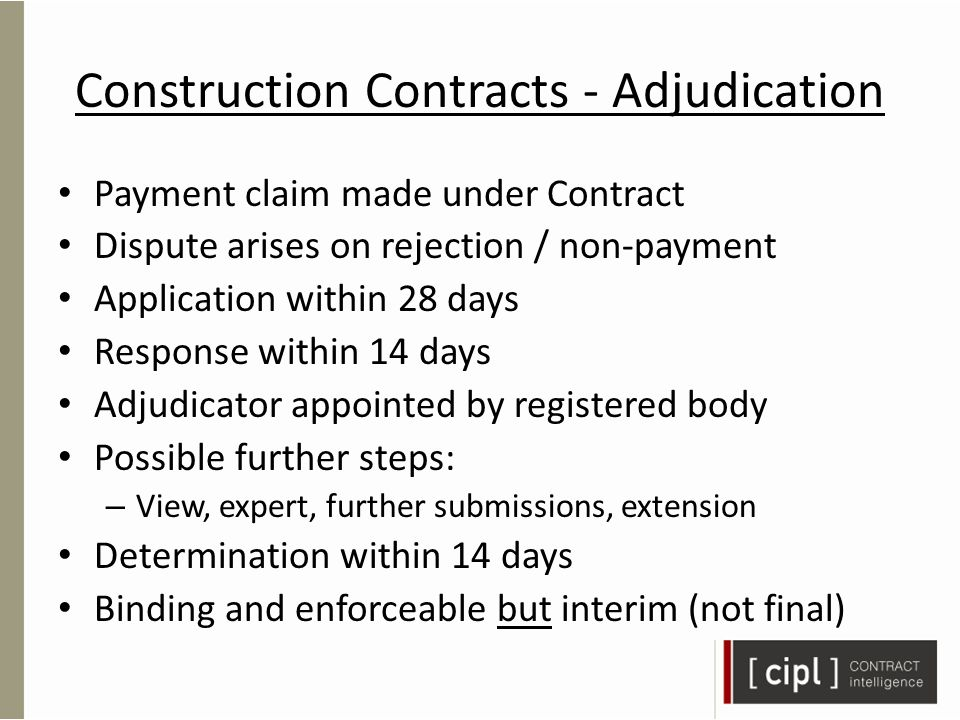 Construction Contracts - Adjudication Payment claim made under Contract Dispute arises on rejection / non-payment Application within 28 days Response within 14 days Adjudicator appointed by registered body Possible further steps: – View, expert, further submissions, extension Determination within 14 days Binding and enforceable but interim (not final)