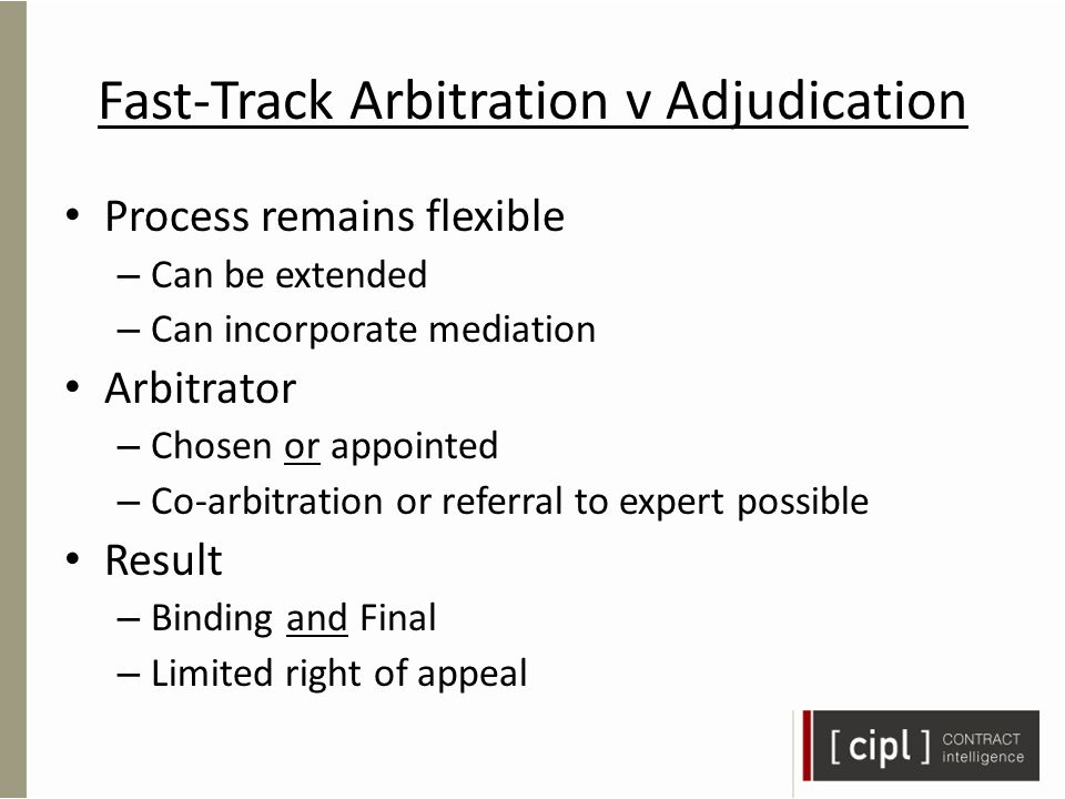 Fast-Track Arbitration v Adjudication Process remains flexible – Can be extended – Can incorporate mediation Arbitrator – Chosen or appointed – Co-arbitration or referral to expert possible Result – Binding and Final – Limited right of appeal
