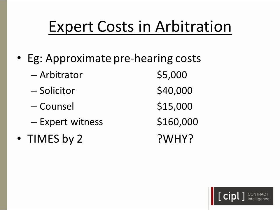 Expert Costs in Arbitration Eg: Approximate pre-hearing costs – Arbitrator$5,000 – Solicitor$40,000 – Counsel$15,000 – Expert witness$160,000 TIMES by 2 WHY