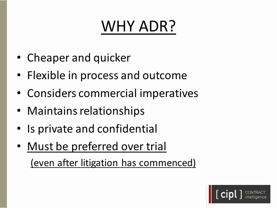 WHY ADR? Cheaper and quicker Flexible in process and outcome Considers commercial imperatives Maintains relationships Is private and confidential Must
