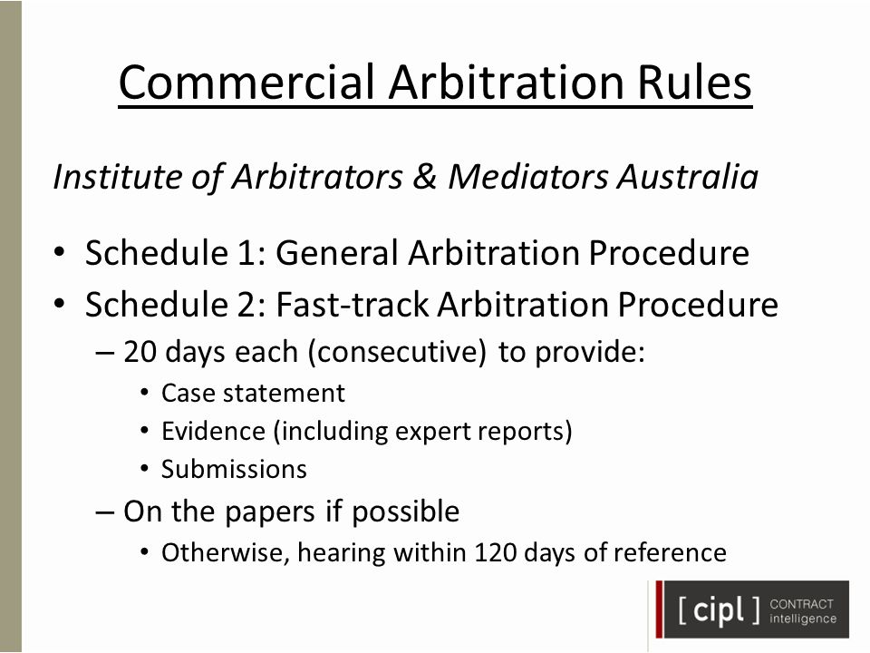 Commercial Arbitration Rules Institute of Arbitrators & Mediators Australia Schedule 1: General Arbitration Procedure Schedule 2: Fast-track Arbitration Procedure – 20 days each (consecutive) to provide: Case statement Evidence (including expert reports) Submissions – On the papers if possible Otherwise, hearing within 120 days of reference