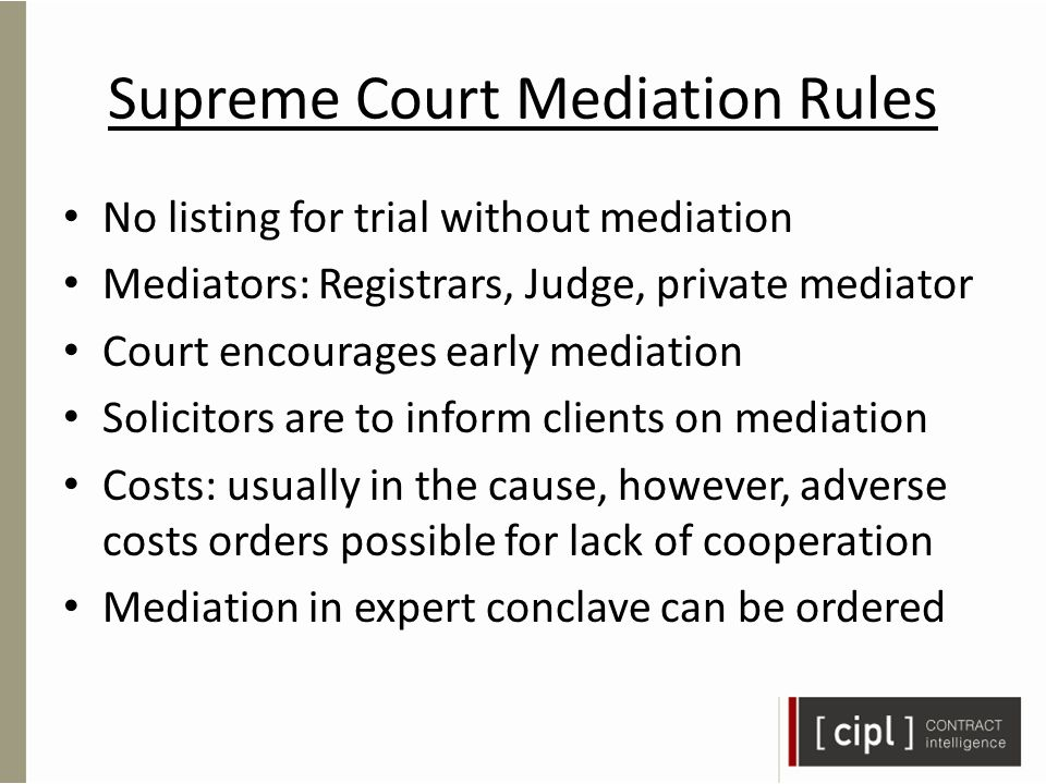 Supreme Court Mediation Rules No listing for trial without mediation Mediators: Registrars, Judge, private mediator Court encourages early mediation Solicitors are to inform clients on mediation Costs: usually in the cause, however, adverse costs orders possible for lack of cooperation Mediation in expert conclave can be ordered