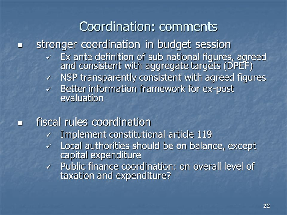 22 Coordination: comments stronger coordination in budget session stronger coordination in budget session Ex ante definition of sub national figures, agreed and consistent with aggregate targets (DPEF) Ex ante definition of sub national figures, agreed and consistent with aggregate targets (DPEF) NSP transparently consistent with agreed figures NSP transparently consistent with agreed figures Better information framework for ex-post evaluation Better information framework for ex-post evaluation fiscal rules coordination fiscal rules coordination Implement constitutional article 119 Implement constitutional article 119 Local authorities should be on balance, except capital expenditure Local authorities should be on balance, except capital expenditure Public finance coordination: on overall level of taxation and expenditure.
