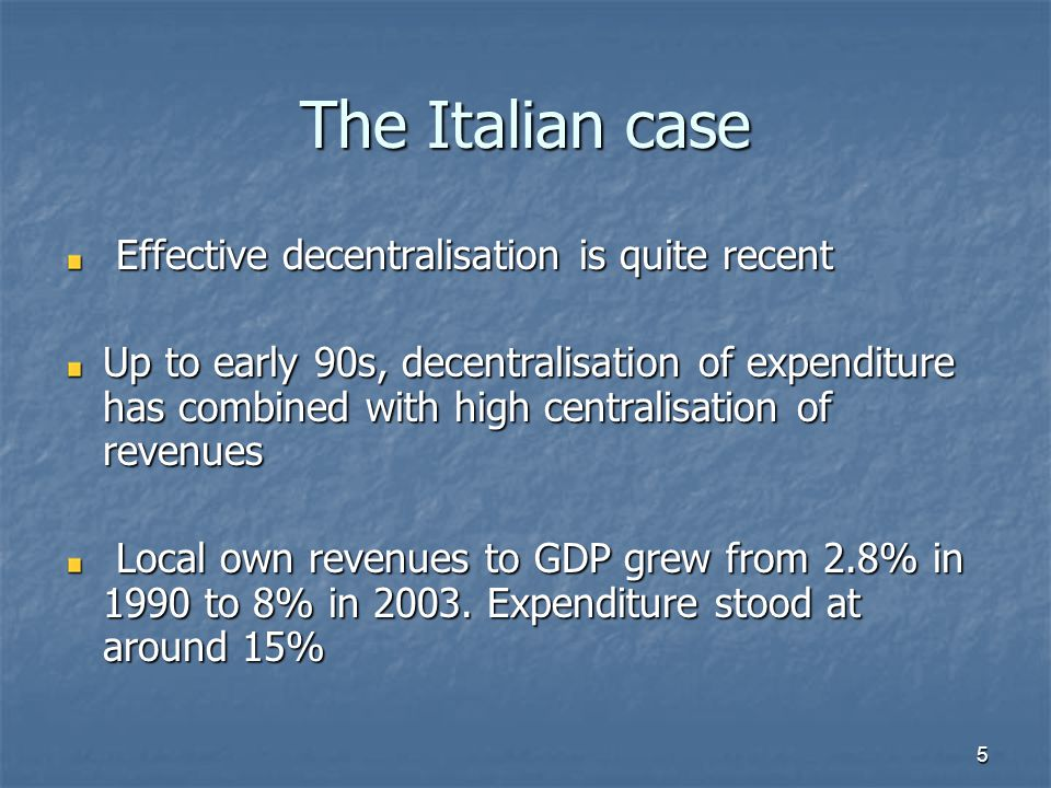 5 The Italian case Effective decentralisation is quite recent Effective decentralisation is quite recent Up to early 90s, decentralisation of expenditure has combined with high centralisation of revenues Local own revenues to GDP grew from 2.8% in 1990 to 8% in 2003.
